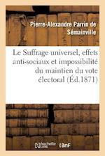 Le Suffrage Universel, Effets Anti-Sociaux Et Impossibilite Du Maintien Du Vote Electoral Actuel af Pierre-Alexandre Parri Semainville (De), De Semainville-P-A