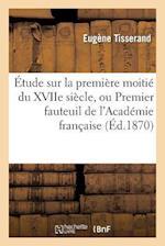 Etude Sur La Premiere Moitie Du Xviie Siecle, Ou Premier Fauteuil de L'Academie Francaise af Tisserand-E