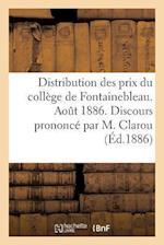 Distribution Des Prix Du College de Fontainebleau. Aout 1886. Discours Prononce Par M. Clarou af Clarou