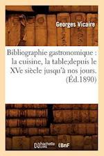 Bibliographie Gastronomique: La Cuisine, La Table;depuis Le Xve Siecle Jusqu'a Nos Jours.(Ed.1890) af Georges Vicaire