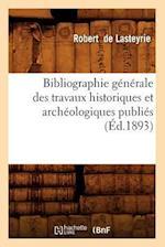 Bibliographie Generale Des Travaux Historiques Et Archeologiques Publies (Ed.1893) (Generalites)
