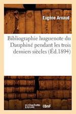 Bibliographie Huguenote Du Dauphine Pendant Les Trois Derniers Siecles (Ed.1894) af Eugene Arnaud