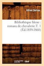 Bibliotheque Bleue: Romans de Chevalerie.T. 1 (Ed.1859-1860) af Alfred Delvau