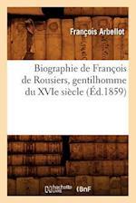 Biographie de Francois de Rousiers, Gentilhomme Du Xvie Siecle (Ed.1859) af Francois Arbellot