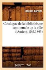 Catalogue de La Bibliotheque Communale de La Ville D'Amiens, (Ed.1843) af Jacques Garnier