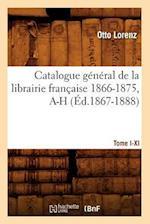 Catalogue General de la Librairie Francaise.... [1], [Tome I-XI]. 1866-1875, A-H af Otto Lorenz