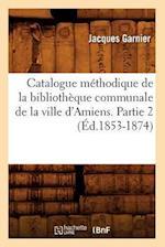Catalogue Methodique de La Bibliotheque Communale de La Ville D'Amiens. Partie 2 (Ed.1853-1874) af Jacques Garnier