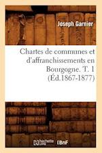 Chartes de Communes Et D'Affranchissements En Bourgogne. T. 1 (Ed.1867-1877) af Joseph Garnier