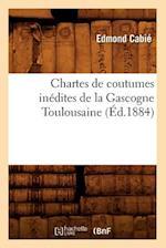 Chartes de Coutumes Inedites de La Gascogne Toulousaine (Ed.1884) af Edmond Cabie, Collectif