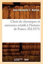 Choix de Chroniques Et Memoires Relatifs A L'Histoire de France (Ed.1875) (Histoire)