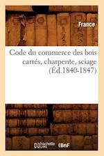 Code Du Commerce Des Bois Carres, Charpente, Sciage (Ed.1840-1847) af France