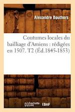 Coutumes Locales Du Bailliage D'Amiens: Redigees En 1507. T2 (Ed.1845-1853) (Histoire)