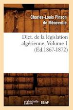 Dict. de La Legislation Algerienne, Volume 1 (Ed.1867-1872) (Sciences Sociales)