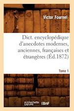 Dict. Encyclopedique D'Anecdotes Modernes, Anciennes, Francaises Et Etrangeres. Tome 1 (Ed.1872) af Victor Fournel