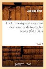 Dict. Historique Et Raisonne Des Peintres de Toutes Les Ecoles, Tome 2 (Ed.1883) af Adolphe Siret, Siret a.