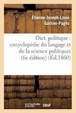 Dict. Politique: Encyclopedie Du Langage Et de La Science Politiques (6e Edition) (Ed.1860) (Sciences Sociales)