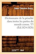 Dictionnaire de la Penalite Dans Toutes Les Parties Du Monde Connu. T5 (Ed.1824-1828) af Edme-Theodore Bourg, Bourg E. T.