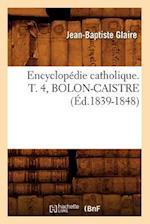 Encyclopedie Catholique. T. 4, Bolon-Caistre (Ed.1839-1848) (Generalites)