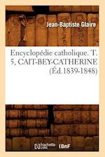 Encyclopedie Catholique. T. 5, Cait-Bey-Catherine (Ed.1839-1848) (Generalites)