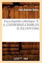 Encyclopedie Catholique. T. 6, Catherine-Charles II (Ed.1839-1848) (Generalites)