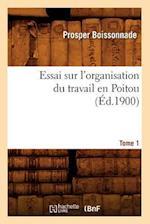 Essai Sur L'Organisation Du Travail En Poitou. Tome 1 (Ed.1900) af Prosper Boissonnade, Boissonnade P.