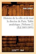 Histoire de la Ville Et de Tout Le Diocese de Paris. Table Analytique. [Volume 2] (Ed.1883-1893) af Jean Lebeuf, Lebeuf J.