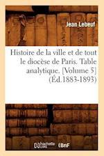 Histoire de la Ville Et de Tout Le Diocese de Paris. Table Analytique. [Volume 5] (Ed.1883-1893) af Jean Lebeuf, Lebeuf J.