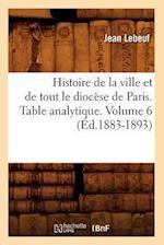 Histoire de la Ville Et de Tout Le Diocese de Paris. Table Analytique. Volume 6 (Ed.1883-1893) af Jean Lebeuf, Lebeuf J.