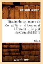 Histoire Du Commerce de Montpellier Anterieurement A L'Ouverture Du Port de Cette. Tome 2 (Ed.1861) af Germain a., Alexandre Germain