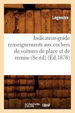 Indicateur-Guide Renseignements Aux Cochers de Voitures de Place Et de Remise (8e Éd) (Éd.1878)