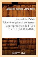Journal Du Palais. R�pertoire G�n�ral Contenant La Jurisprudence de 1791 � 1845. T 2 (�d.1845-1847)