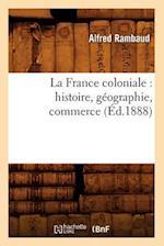 La France Coloniale: Histoire, Geographie, Commerce (Ed.1888) (Histoire)