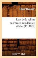 L'Art de La Reliure En France Aux Derniers Siecles (Ed.1864) af Edouard Fournier