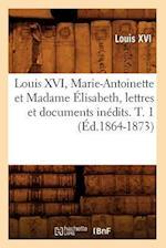 Louis XVI, Marie-Antoinette Et Madame Elisabeth, Lettres Et Documents Inedits. T. 1 (Ed.1864-1873) af Louis Xvi