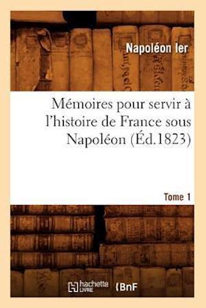 Memoires Pour Servir a l'Histoire de France Sous Napoleon. Tome 1 (Ed.1823)