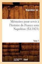 Memoires Pour Servir A L'Histoire de France Sous Napoleon. Tome 1 (Ed.1823) af Napoleon Ier, Napoleon