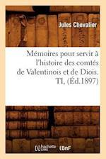 Memoires Pour Servir A L'Histoire Des Comtes de Valentinois Et de Diois. Ti, (Ed.1897) af Jules Chevalier, Chevalier J.
