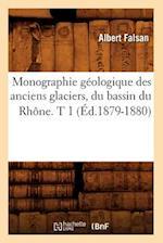 Monographie Geologique Des Anciens Glaciers, Du Bassin Du Rhone. T 1 (Ed.1879-1880) (Science S)