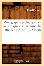 Monographie Geologique Des Anciens Glaciers, Du Bassin Du Rhone. T 2 (Ed.1879-1880) (Science S)