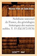 Nobiliaire Universel de France, Des Genealogies Historiques Des Maisons Nobles. T. 13 (Ed.1872-1878) af Viton De Saint Allais N., Nicolas Viton De Saint-Allais, Nicolas Viton De Saint-Allais