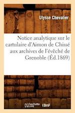 Notice Analytique Sur Le Cartulaire D'Aimon de Chisse Aux Archives de L'Eveche de Grenoble (Ed.1869) (Histoire)