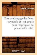 Nouveau Langage Des Fleurs, Le Symbole Et Leur Emploi Pour L'Expression Des Pensees (Ed.1871) af Pierre Zaccone