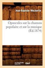 Opuscules Sur La Chanson Populaire Et Sur La Musique (Ed.1874) af Weckerlin J. B., Jean-Baptiste Weckerlin