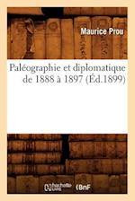 Paleographie Et Diplomatique de 1888 a 1897 (Ed.1899) af Prou M., Maurice Prou