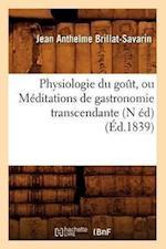 Physiologie Du Gout, Ou Meditations de Gastronomie Transcendante (N Ed) (Ed.1839) (Sciences Sociales)