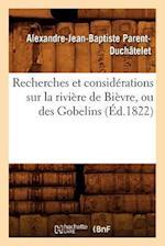 Recherches Et Considerations Sur La Riviere de Bievre, Ou Des Gobelins; (Ed.1822) af Alexandre-Jean-Baptis Parent-Duchatelet, Parent Duchatelet a. J. B.