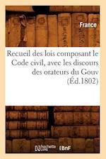 Recueil Des Lois Composant Le Code Civil, Avec Les Discours Des Orateurs Du Gouv (Ed.1802)