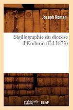 Sigillographie Du Diocese D'Embrun (Ed.1873) af Joseph Roman
