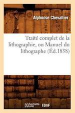 Traite Complet de la Lithographie, Ou Manuel Du Lithographe (Ed.1838) af Chevallier a., Alphonse Chevallier