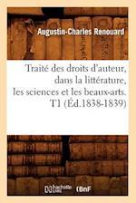 Traite Des Droits D'Auteur, Dans La Litterature, Les Sciences Et Les Beaux-Arts. T1 (Ed.1838-1839) (Sciences Sociales)